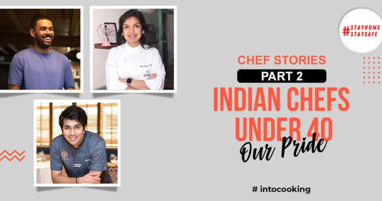 CHEF STORIES PART 2 – INDIAN CHEFS UNDER 40